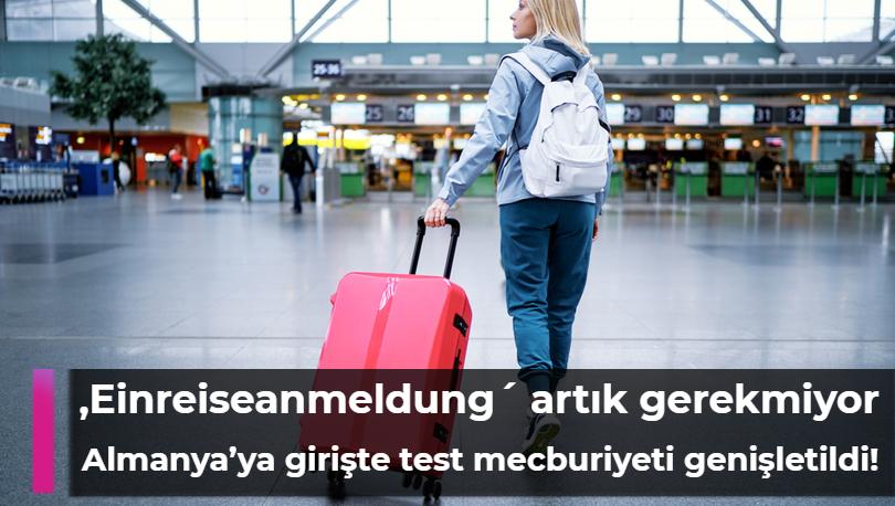 Almanya'ya girişte test mecburiyeti genişletildi, Einreiseanmeldung artık gerekmiyor!